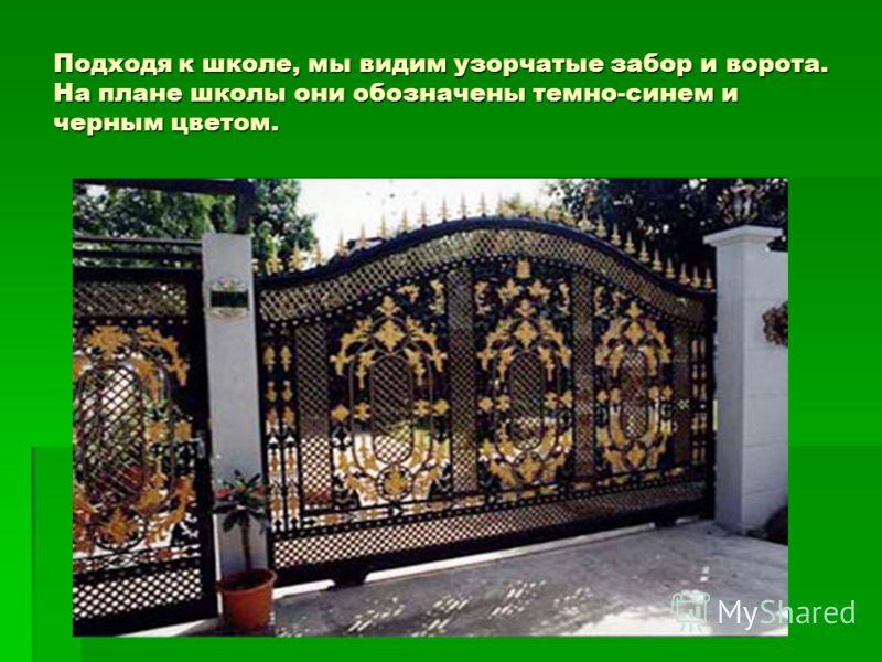 Подходя к школе, мы видим узорчатые забор и ворота. На плане школы они обозначены темно-синем и черным цветом.