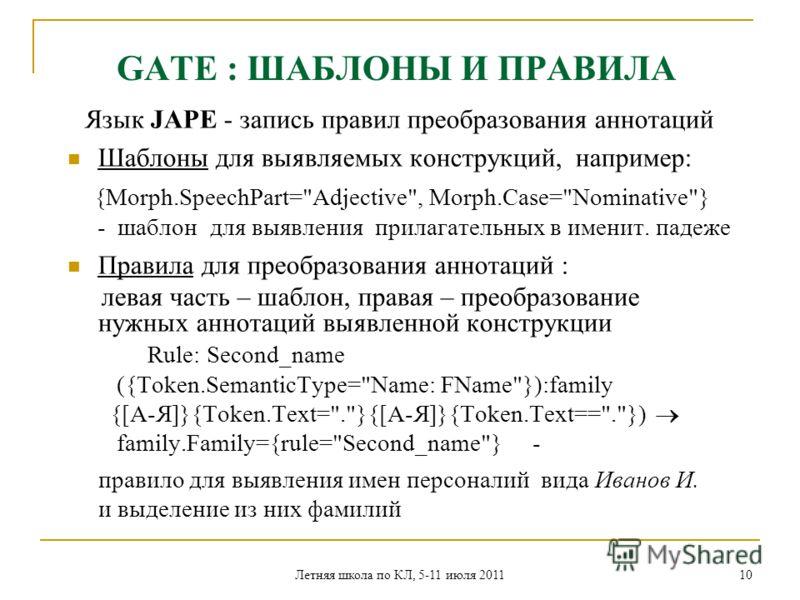 Летняя школа по КЛ, 5-11 июля 2011 10 GATE : ШАБЛОНЫ И ПРАВИЛА Язык JAPE - запись правил преобразования аннотаций Шаблоны для выявляемых конструкций, например: {Morph.SpeechPart=