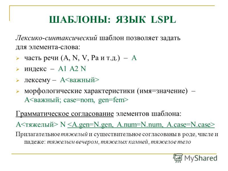 ШАБЛОНЫ: ЯЗЫК LSPL Лексико-синтаксический шаблон позволяет задать для элемента-слова: часть речи (A, N, V, Pa и т.д.) – A индекс – A1 A2 N лексему – A морфологические характеристики (имя=значение) – A Грамматическое согласование элементов шаблона: A