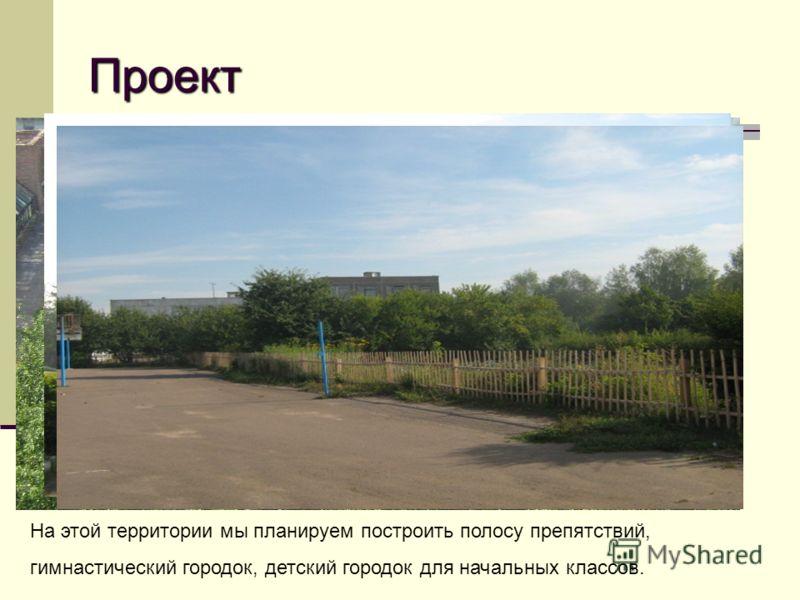 Проект На этой территории мы планируем построить полосу препятствий, гимнастический городок, детский городок для начальных классов.