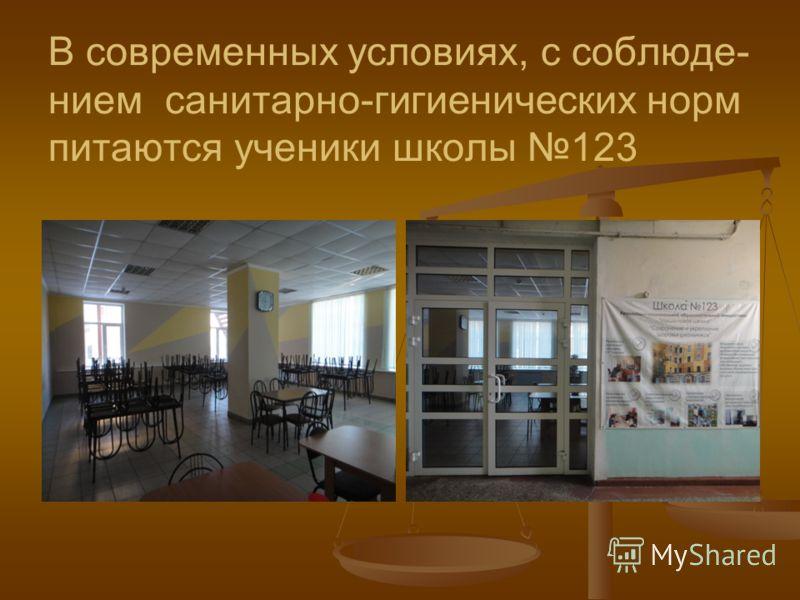 В современных условиях, с соблюде- нием санитарно-гигиенических норм питаются ученики школы 123