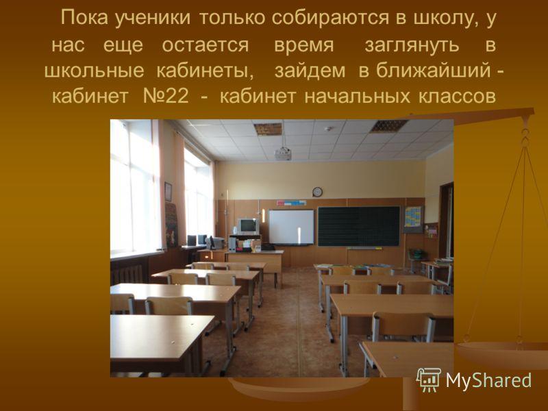 Пока ученики только собираются в школу, у нас еще остается время заглянуть в школьные кабинеты, зайдем в ближайший - кабинет 22 - кабинет начальных классов