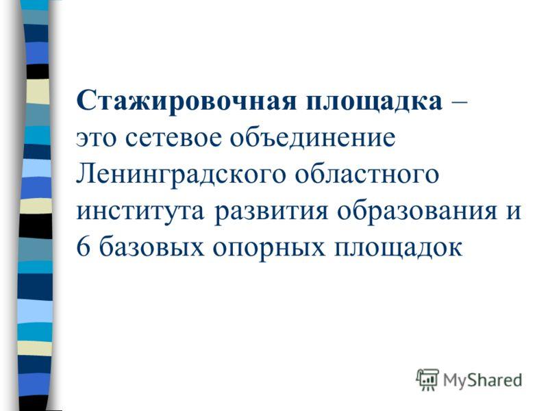Стажировочная площадка – это сетевое объединение Ленинградского областного института развития образования и 6 базовых опорных площадок