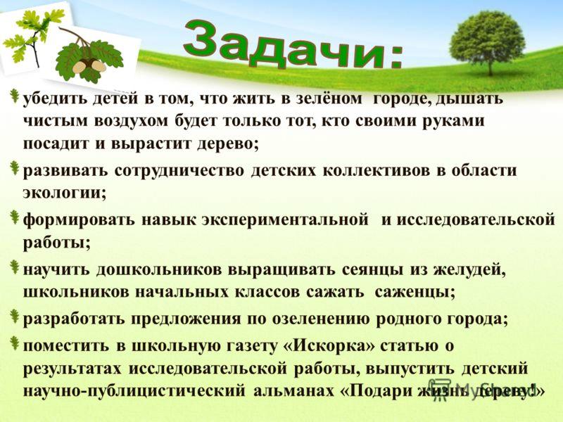 убедить детей в том, что жить в зелёном городе, дышать чистым воздухом будет только тот, кто своими руками посадит и вырастит дерево; развивать сотрудничество детских коллективов в области экологии; формировать навык экспериментальной и исследователь