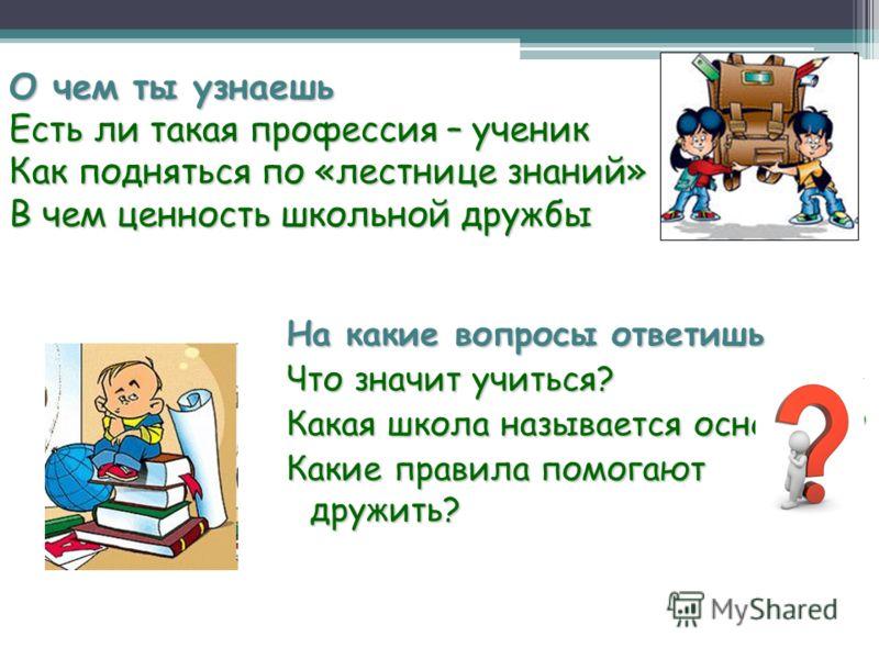 О чем ты узнаешь Есть ли такая профессия – ученик Как подняться по «лестнице знаний» В чем ценность школьной дружбы На какие вопросы ответишь Что значит учиться? Какая школа называется основной? Какие правила помогают дружить?