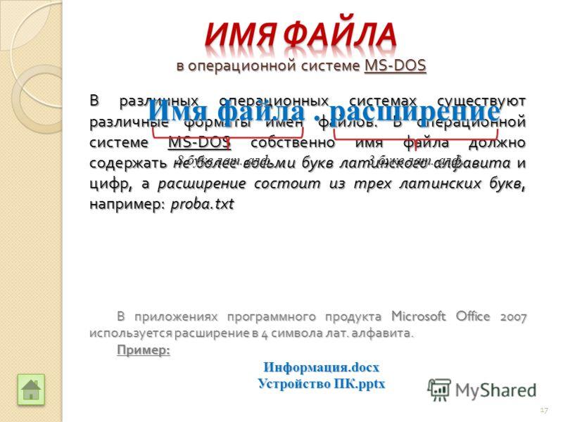 В различных операционных системах существуют различные форматы имен файлов. В операционной системе MS-DOS собственно имя файла должно содержать не более восьми букв латинского алфавита и цифр, а расширение состоит из трех латинских букв, например : p