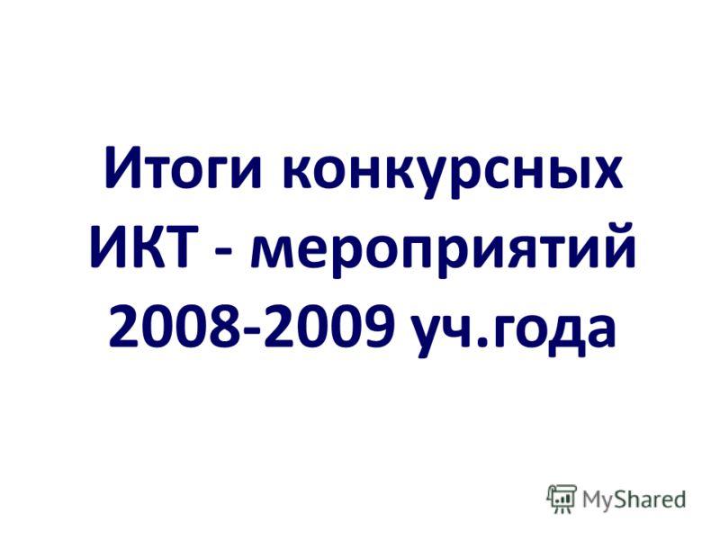 Итоги конкурсных ИКТ - мероприятий 2008-2009 уч.года