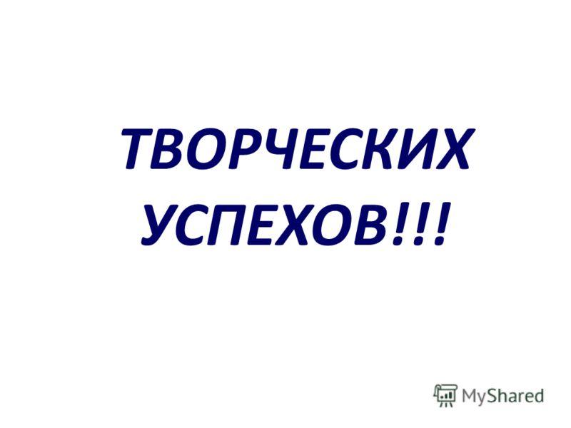 ТВОРЧЕСКИХ УСПЕХОВ!!!