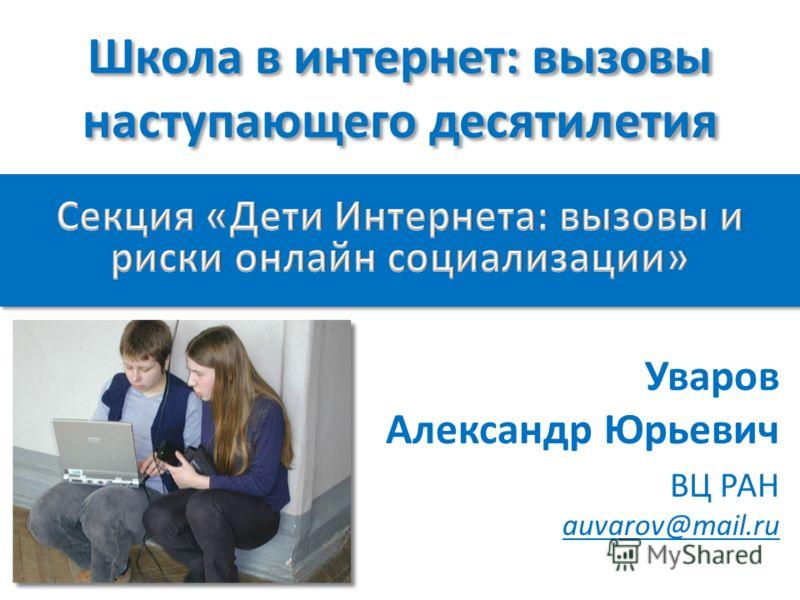 Школа в интернет: вызовы наступающего десятилетия Уваров Александр Юрьевич ВЦ РАН auvarov@mail.ru
