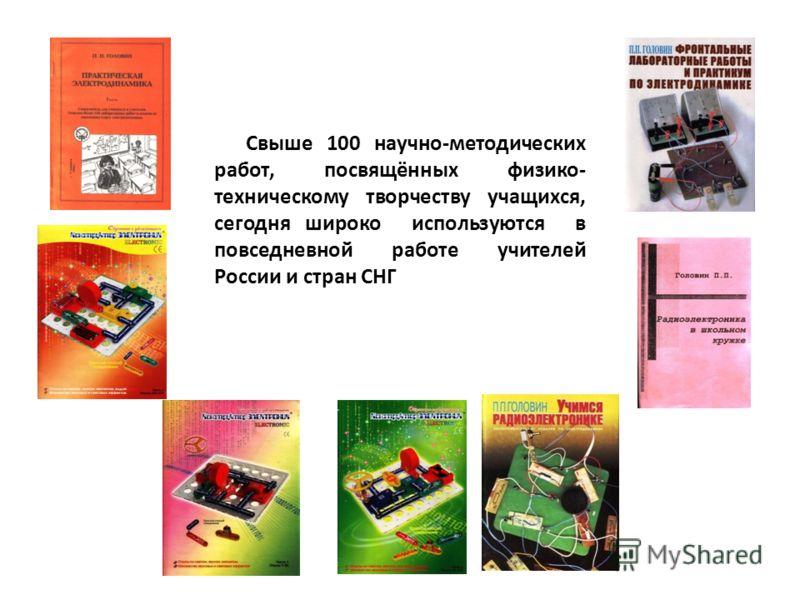 Свыше 100 научно-методических работ, посвящённых физико- техническому творчеству учащихся, сегодня широко используются в повседневной работе учителей России и стран СНГ