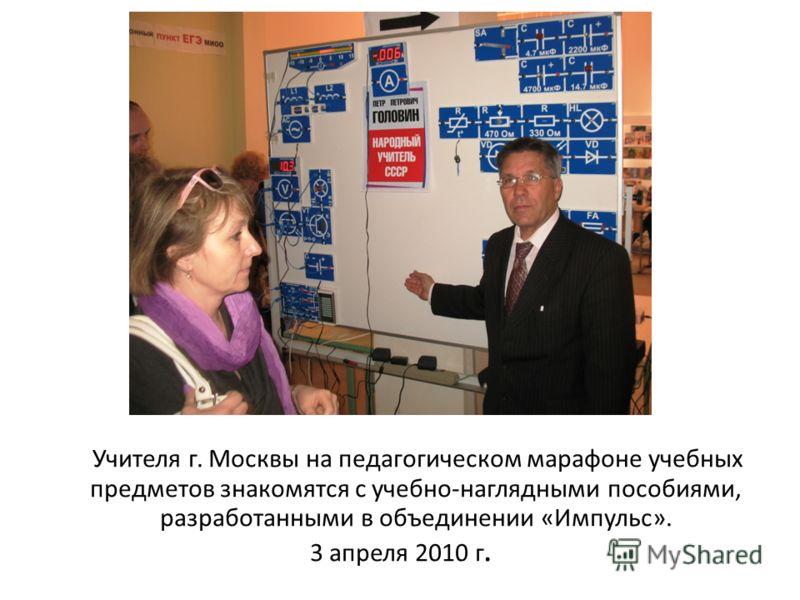 Учителя г. Москвы на педагогическом марафоне учебных предметов знакомятся с учебно-наглядными пособиями, разработанными в объединении «Импульс». 3 апреля 2010 г.