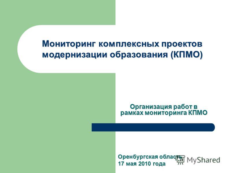 Мониторинг комплексных проектов модернизации образования (КПМО) Организация работ в рамках мониторинга КПМО Оренбургская область 17 мая 2010 года