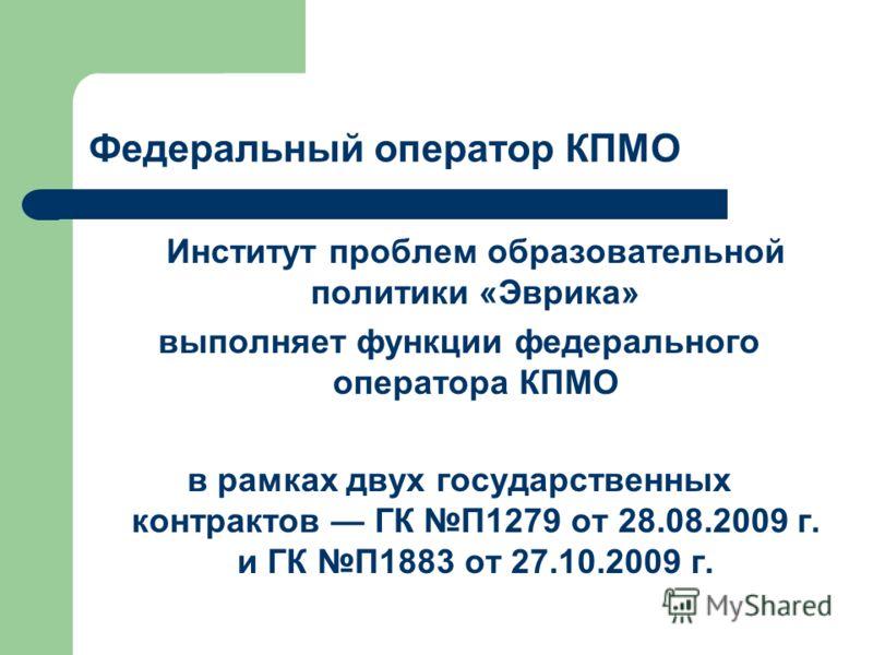 Федеральный оператор КПМО Институт проблем образовательной политики «Эврика» выполняет функции федерального оператора КПМО в рамках двух государственных контрактов ГК П1279 от 28.08.2009 г. и ГК П1883 от 27.10.2009 г.