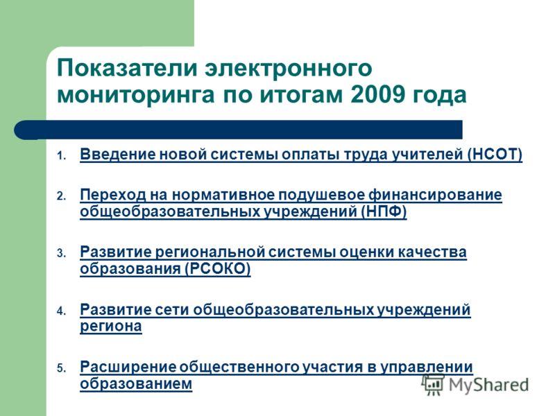 Показатели электронного мониторинга по итогам 2009 года 1. Введение новой системы оплаты труда учителей (НСОТ) Введение новой системы оплаты труда учителей (НСОТ) 2. Переход на нормативное подушевое финансирование общеобразовательных учреждений (НПФ)