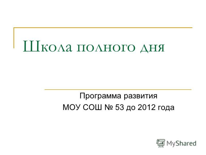 Школа полного дня Программа развития МОУ СОШ 53 до 2012 года