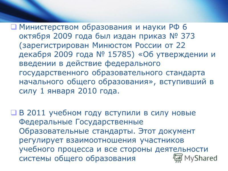Министерством образования и науки РФ 6 октября 2009 года был издан приказ 373 (зарегистрирован Минюстом России от 22 декабря 2009 года 15785) «Об утверждении и введении в действие федерального государственного образовательного стандарта начального об