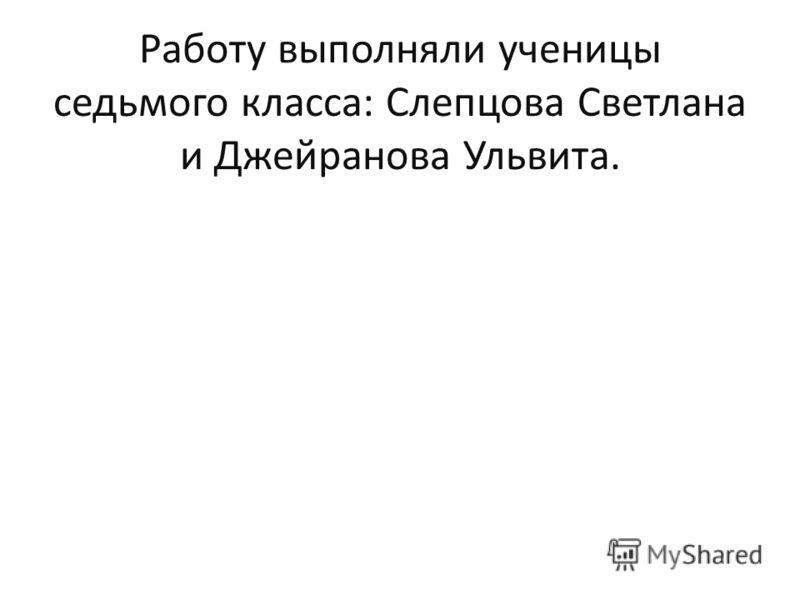 Работу выполняли ученицы седьмого класса: Слепцова Светлана и Джейранова Ульвита.