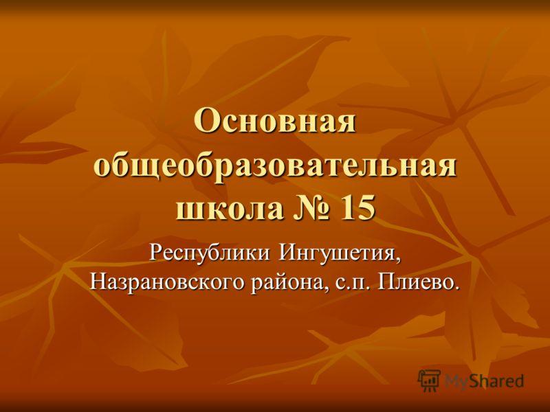 Основная общеобразовательная школа 15 Республики Ингушетия, Назрановского района, с.п. Плиево.