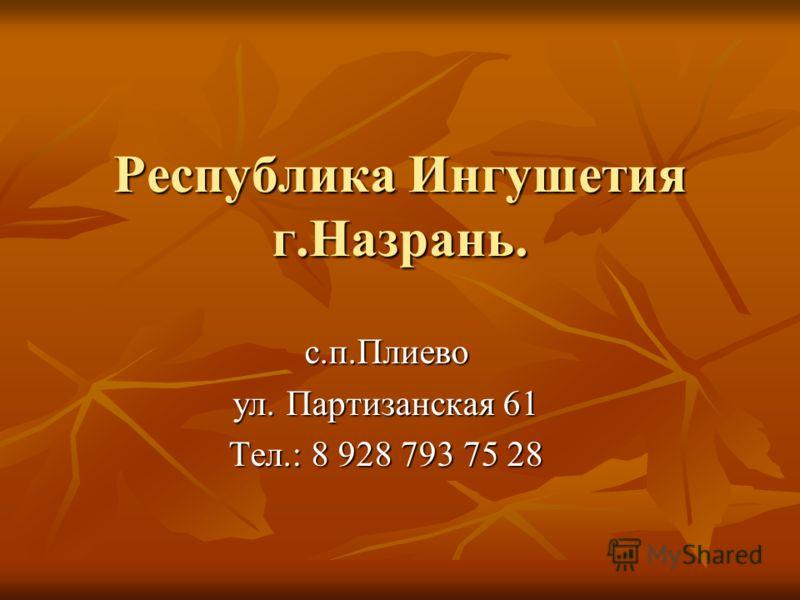 Республика Ингушетия г.Назрань. с.п.Плиево ул. Партизанская 61 Тел.: 8 928 793 75 28