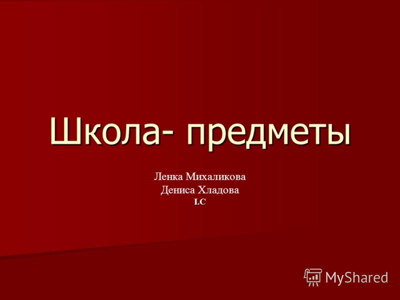Школа- предметы Ленка Михаликова Дениса Хладова I.C