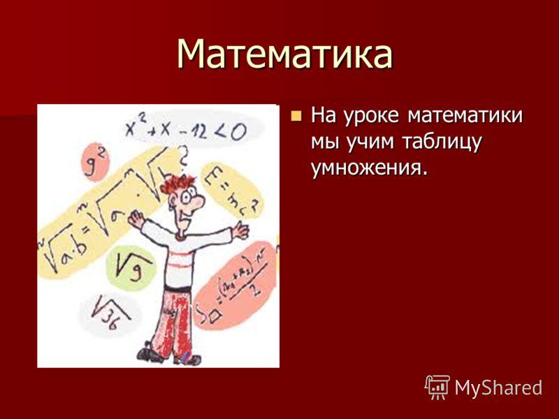 Математика Математика На уроке математики мы учим таблицу умножения. На уроке математики мы учим таблицу умножения.