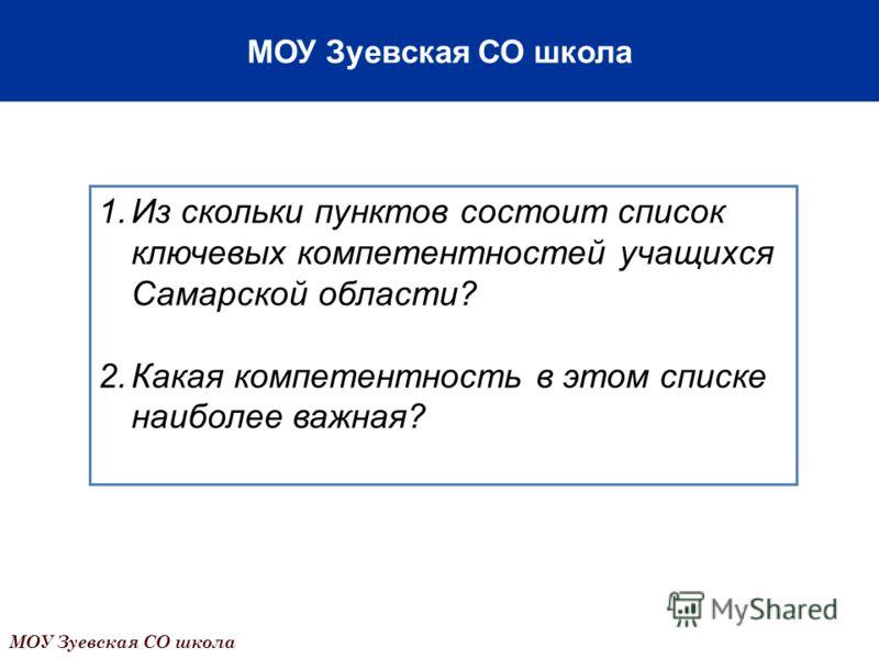 1.Из скольки пунктов состоит список ключевых компетентностей учащихся Самарской области? 2.Какая компетентность в этом списке наиболее важная? МОУ Зуевская СО школа