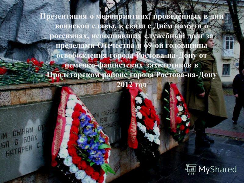Презентация о мероприятиях, проведённых в дни воинской славы, в связи с Днём памяти о россиянах, исполнявших служебный долг за пределами Отечества и 69-ой годовщины освобождения города Ростова-на-Дону от немецко-фашистских захватчиков в Пролетарском