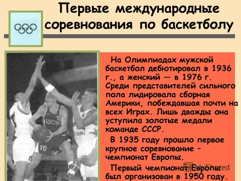 Первые международные соревнования по баскетболу На Олимпиадах мужской баскетбол дебютировал в 1936 г., а женский в 1976 г. Среди представителей сильного пола лидировала сборная Америки, побеждавшая почти на всех Играх. Лишь дважды она уступила золоты