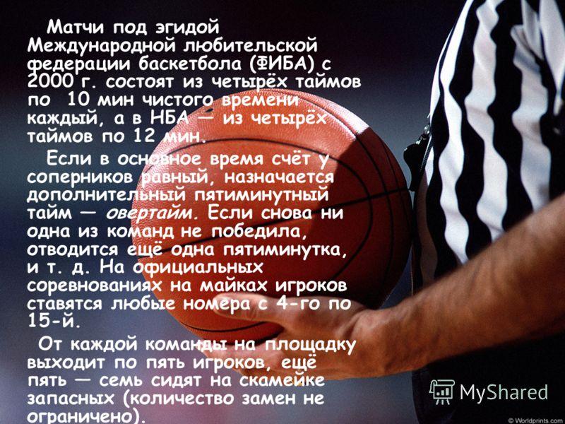 Матчи под эгидой Международной любительской федерации баскетбола (ФИБА) с 2000 г. состоят из четырёх таймов по 10 мин чистого времени каждый, а в НБА из четырёх таймов по 12 мин. Если в основное время счёт у соперников равный, назначается дополнитель