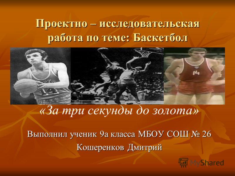 Проектно – исследовательская работа по теме: Баскетбол Выполнил ученик 9а класса МБОУ СОШ 26 Кошеренков Дмитрий «За три секунды до золота»