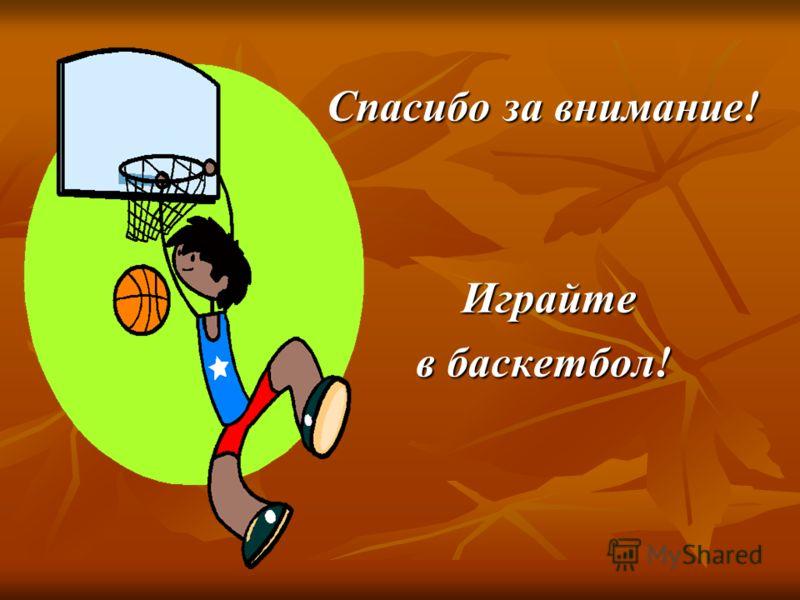 Спасибо за внимание! Играйте Играйте в баскетбол!