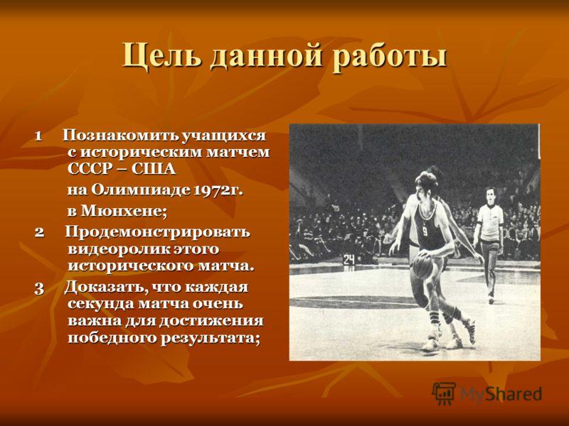 Цель данной работы 1 Познакомить учащихся с историческим матчем СССР – США на Олимпиаде 1972г. на Олимпиаде 1972г. в Мюнхене; в Мюнхене; 2 Продемонстрировать видеоролик этого исторического матча. 3 Доказать, что каждая секунда матча очень важна для д
