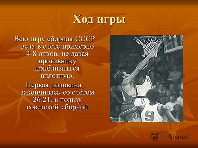 Ход игры Всю игру сборная СССР вела в счёте примерно 4-8 очков, не давая противнику приблизиться вплотную. Всю игру сборная СССР вела в счёте примерно 4-8 очков, не давая противнику приблизиться вплотную. Первая половина закончилась со счётом 26:21.