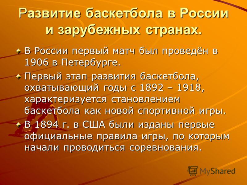Развитие баскетбола в России и зарубежных странах. В России первый матч был проведён в 1906 в Петербурге. Первый этап развития баскетбола, охватывающий годы с 1892 – 1918, характеризуется становлением баскетбола как новой спортивной игры. В 1894 г. в