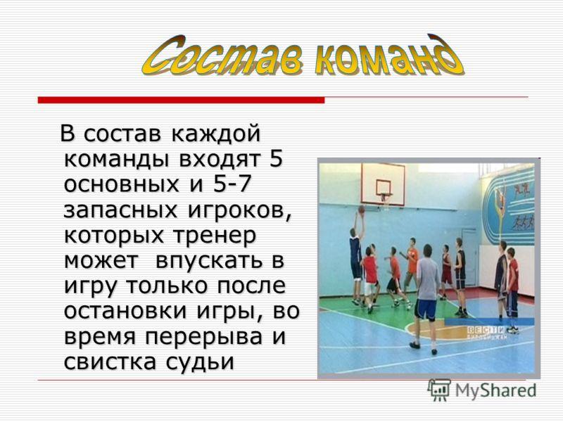 В состав каждой команды входят 5 основных и 5-7 запасных игроков, которых тренер может впускать в игру только после остановки игры, во время перерыва и свистка судьи В состав каждой команды входят 5 основных и 5-7 запасных игроков, которых тренер мож