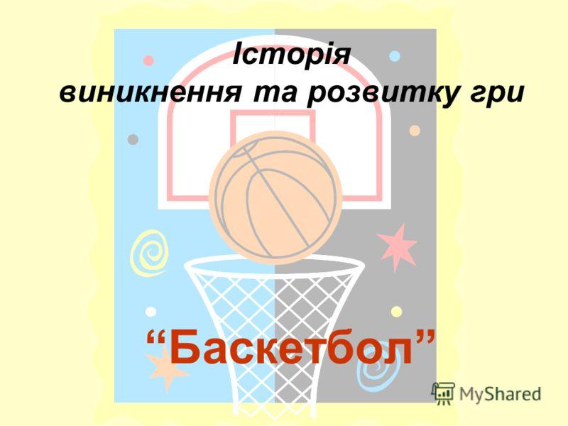 Історія виникнення та розвитку гри Баскетбол