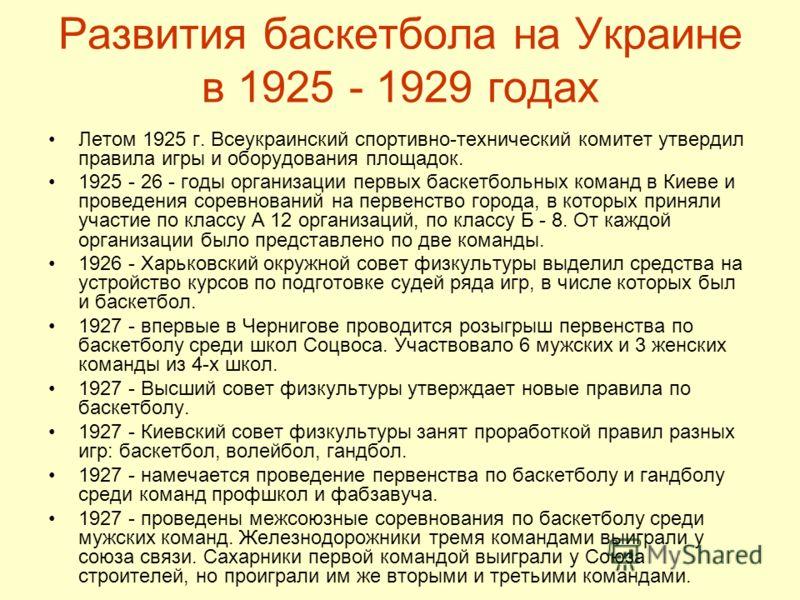 Развития баскетбола на Украине в 1925 - 1929 годах Летом 1925 г. Всеукраинский спортивно-технический комитет утвердил правила игры и оборудования площадок. 1925 - 26 - годы организации первых баскетбольных команд в Киеве и проведения соревнований на