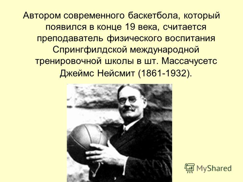 Автором современного баскетбола, который появился в конце 19 века, считается преподаватель физического воспитания Спрингфилдской международной трениро