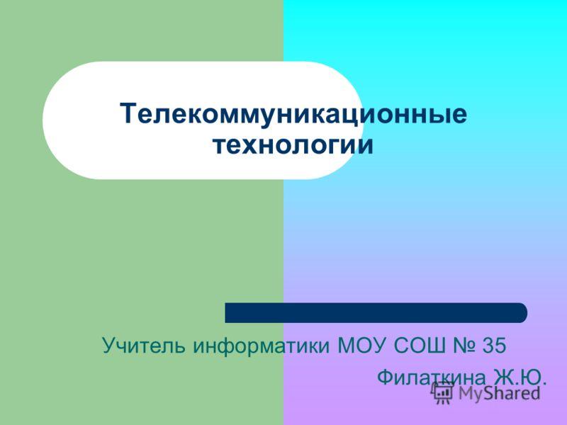 Телекоммуникационные технологии Учитель информатики МОУ СОШ 35 Филаткина Ж.Ю.