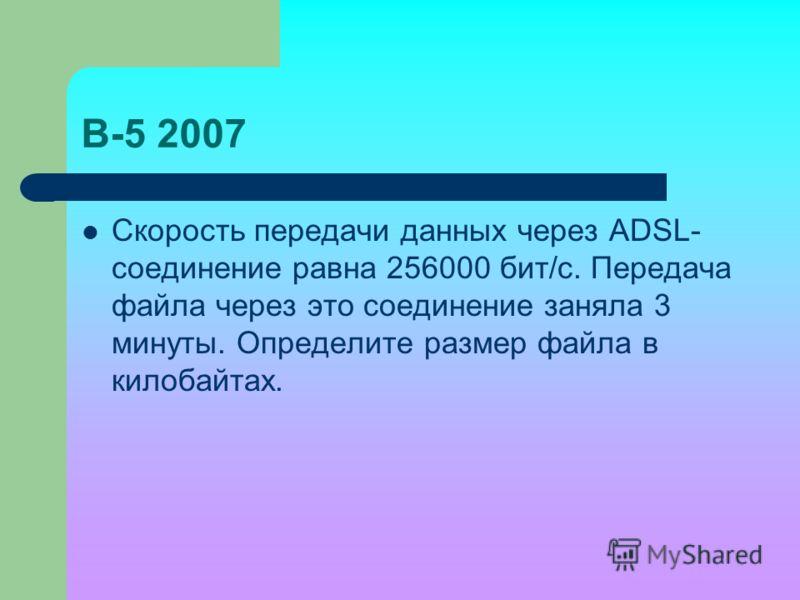 В-5 2007 Скорость передачи данных через ADSL- соединение равна 256000 бит/c. Передача файла через это соединение заняла 3 минуты. Определите размер файла в килобайтах.