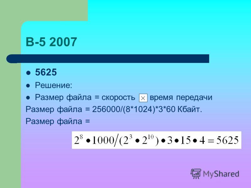 В-5 2007 5625 Решение: Размер файла = скорость время передачи Размер файла = 256000/(8*1024)*3*60 Кбайт. Размер файла =