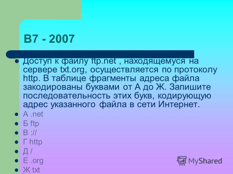 B7 - 2007 Доступ к файлу ftp.net, находящемуся на сервере txt.org, осуществляется по протоколу http. В таблице фрагменты адреса файла закодированы буквами от А до Ж. Запишите последовательность этих букв, кодирующую адрес указанного файла в сети Инте