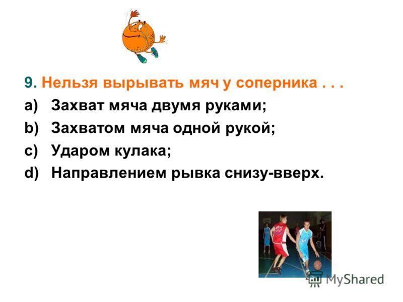 9. Нельзя вырывать мяч у соперника... a)Захват мяча двумя руками; b)Захватом мяча одной рукой; c)Ударом кулака; d)Направлением рывка снизу-вверх.