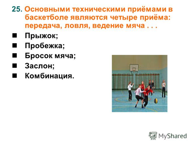 25. Основными техническими приёмами в баскетболе являются четыре приёма: передача, ловля, ведение мяча... Прыжок; Пробежка; Бросок мяча; Заслон; Комбинация.