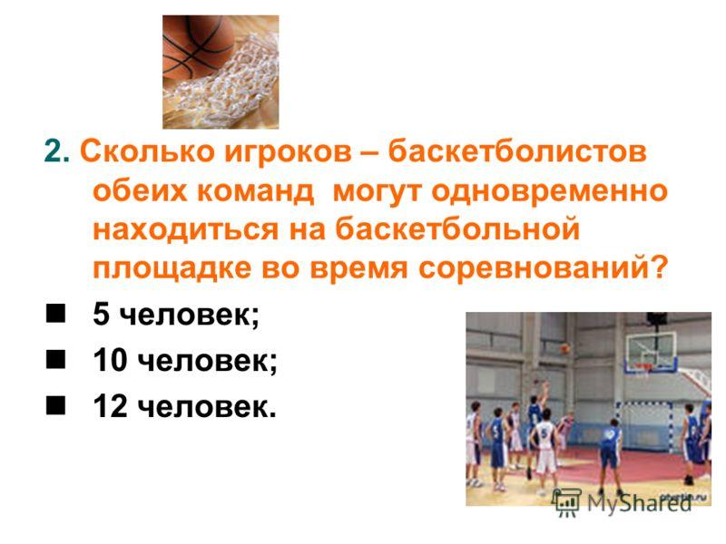 2. Сколько игроков – баскетболистов обеих команд могут одновременно находиться на баскетбольной площадке во время соревнований? 5 человек; 10 человек; 12 человек.