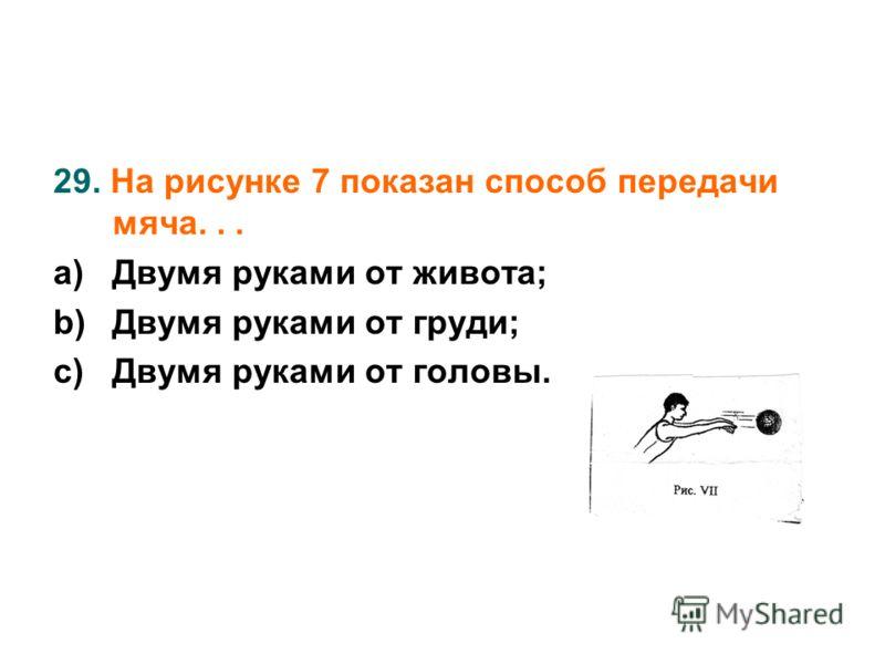 29. На рисунке 7 показан способ передачи мяча... a)Двумя руками от живота; b)Двумя руками от груди; c)Двумя руками от головы.