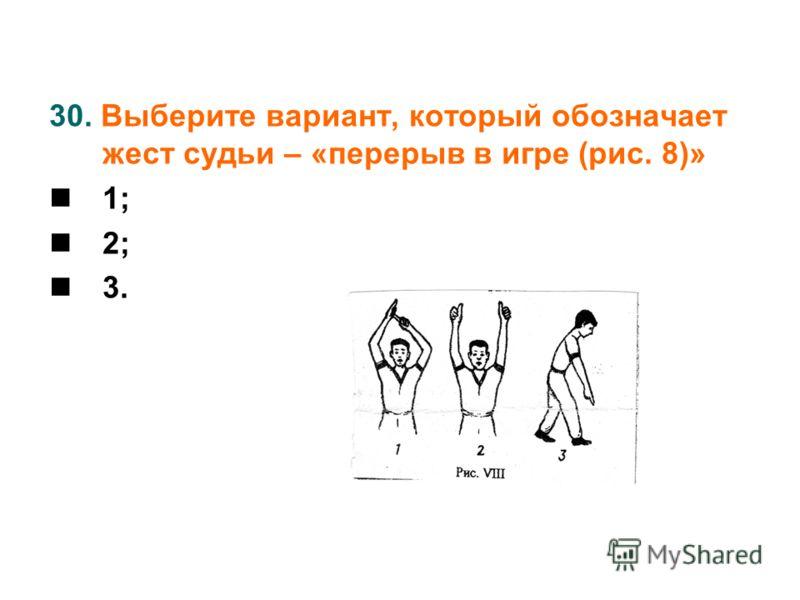 30. Выберите вариант, который обозначает жест судьи – «перерыв в игре (рис. 8)» 1; 2; 3.
