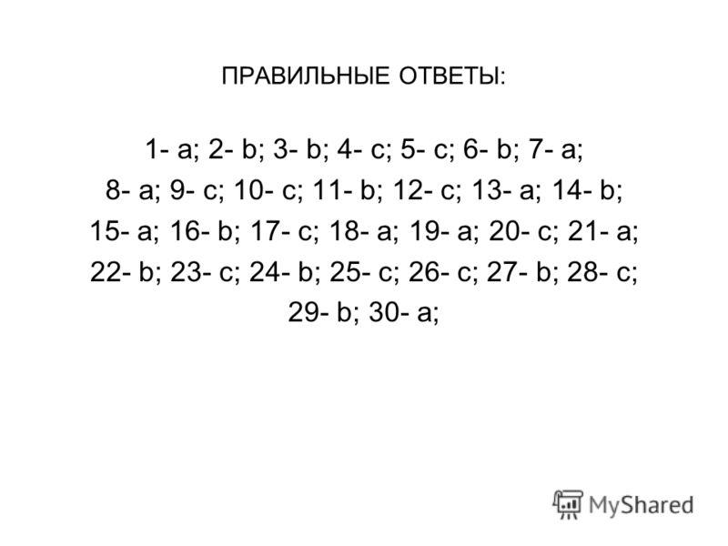 ПРАВИЛЬНЫЕ ОТВЕТЫ: 1- a; 2- b; 3- b; 4- c; 5- c; 6- b; 7- a; 8- a; 9- c; 10- c; 11- b; 12- c; 13- a; 14- b; 15- a; 16- b; 17- c; 18- a; 19- a; 20- c; 21- a; 22- b; 23- c; 24- b; 25- c; 26- c; 27- b; 28- c; 29- b; 30- а;