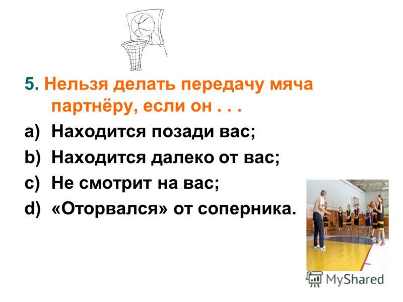 5. Нельзя делать передачу мяча партнёру, если он... a)Находится позади вас; b)Находится далеко от вас; c)Не смотрит на вас; d)«Оторвался» от соперника.