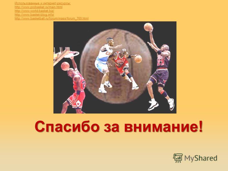 Спасибо за внимание! Использованные и интернет-ресурсы; http://www.probasket.ru/main.html http://www.world-basket.biz/ http://www.basket-blog.info/ http://www.basketball.ru/forum/mass/forum_769.html